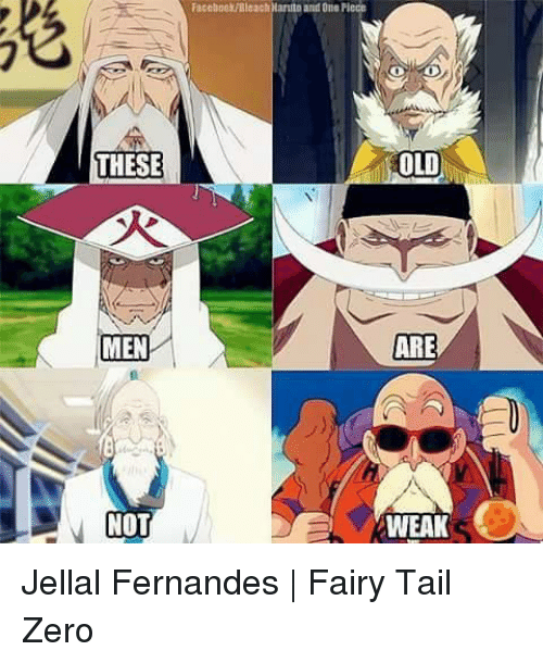 Facebook, Memes, and Zero: Facebook/Bleach Naruito and One Plece  THESE  OLD  MEN  ARE  NOT  WEAK Jellal Fernandes | Fairy Tail Zero