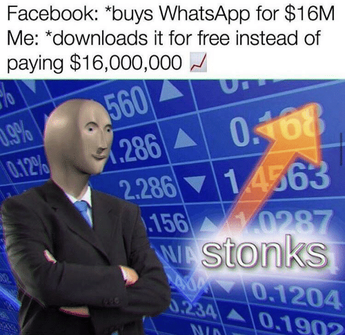 Facebook, Whatsapp, and Free: Facebook: *buys WhatsApp for $16M  Me: *downloads it for free instead of  paying $16,000,000  560  286  2.28614563  .156  .9%  0.12%  048  0287  WAStonks  0.1204  0.234 01902  NID