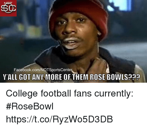 College football: Facebook.com/NOTSportsCente  YALL GOT ANY MORE OF THEM ROSE BOWLS?  DOWNLOAD MEME GENERATOR FROM HTTP://MEMECRUNCH.COM College football fans currently: #RoseBowl https://t.co/RyzWo5D3DB