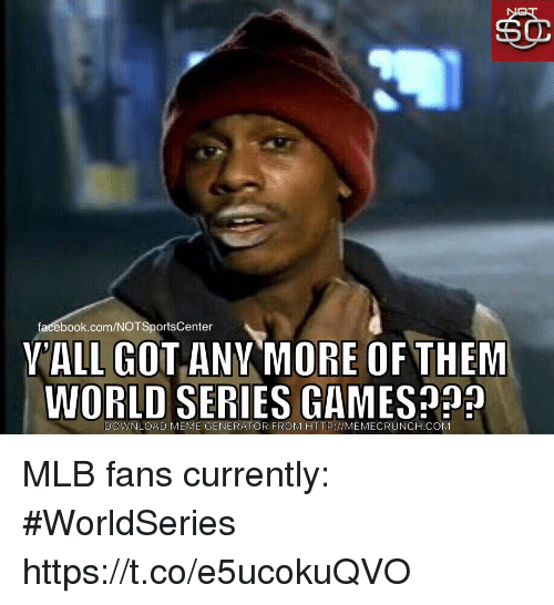 meme generator: facebook.com/NOTSportsCenter  VALL GOTANY MORE OF THEM  WORLD SERIES GAMES  DOWNLOAD MEME GENERATOR FROM HTTP://MEMECRUNCH COM MLB fans currently: #WorldSeries https://t.co/e5ucokuQVO