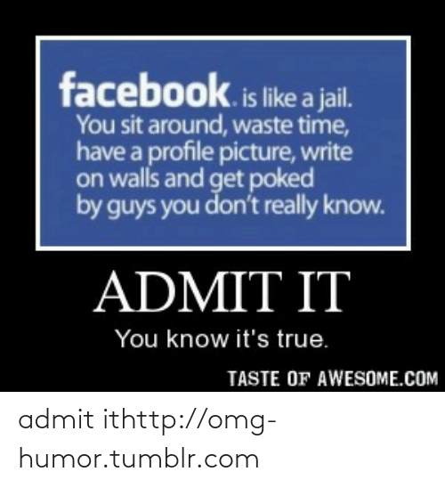 Write On: facebook.is like a jail.  You sit around, waste time,  have a profile picture, write  on walls and get poked  by guys you don't really know.  ADMIT IT  You know it's true.  TASTE OF AWESOME.COM admit ithttp://omg-humor.tumblr.com