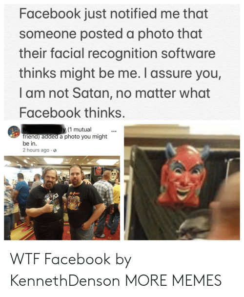 Dank, Facebook, and Memes: Facebook just notified me that  someone posted a photo that  their facial recognition software  thinks might be me. I assure you,  I am not Satan, no matter what  Facebook thinks.  y (1 mutual  riend) added a photo you might  be in.  2 hours ago 3 WTF Facebook by KennethDenson MORE MEMES