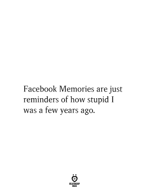 Facebook, How, and Memories: Facebook Memories are just  reminders of how stupid I  was a few years ago.  RELATIONSHIP  RULES
