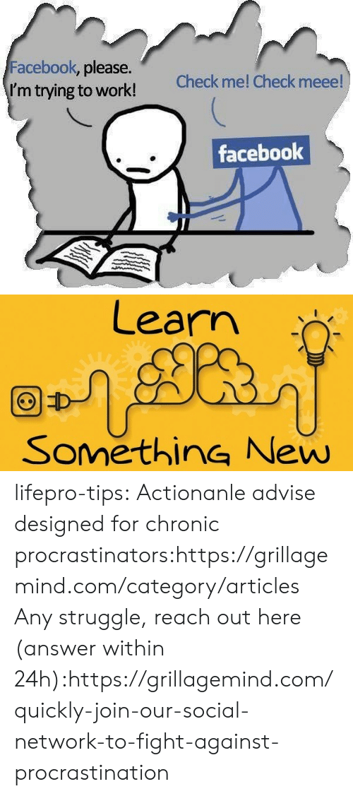 Within: Facebook, please.  I'm trying to work!  Check me! Check meee!  facebook   Learn  SomethinG New lifepro-tips: Actionanle advise designed for chronic   procrastinators:https://grillagemind.com/category/articles  Any struggle, reach out here (answer within 24h):https://grillagemind.com/quickly-join-our-social-network-to-fight-against-procrastination