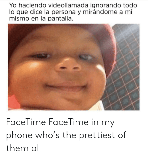EsMemes: FaceTime FaceTime in my phone who's the prettiest of them all