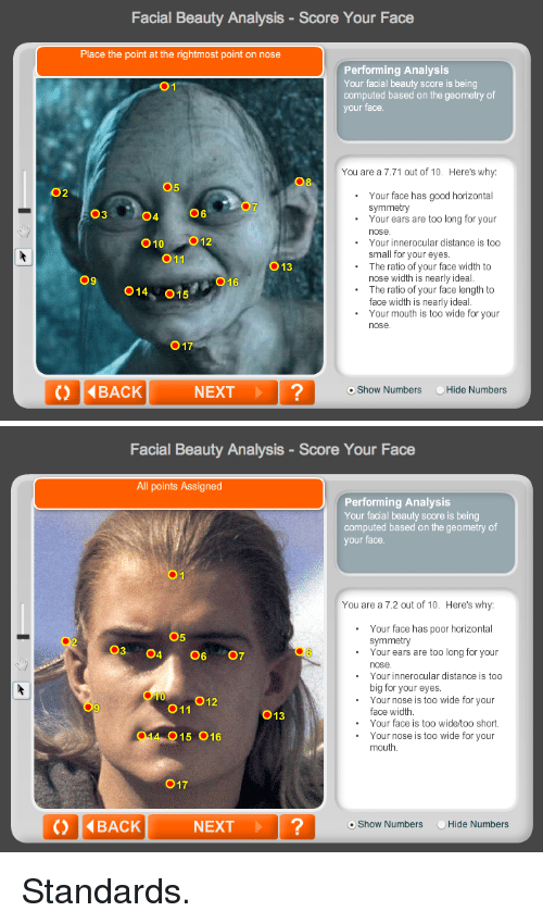 Good, Too Short, and Next: Facial Beauty Analysis-Score Your Face  Place the point at the rightmost point on nose  Performing Analysis  Your facial beauty score is being  computed based on the geometry of  your face  ●1  You are a 7.71 out of 10. Here's why:  08  5  02  Your face has good horizontal  Your ears are too long for your  symmetry  03  04  06  010 012  011  Your innerocular distance is too  small for your eyes.  The ratio of your face width to  O13  09  O16  nose width is nearly ideal.  014, 015  The ratio of your face length to  face width is nearly ideal  Your mouth is too wide for your  nose  017  () 4BACK  NEXT?  oShow Numbers Hide Numbers   Facial Beauty Analysis-Score Your Face  All points Assigned  Performing Analysis  Your facial beauty score is being  computed based on the geometry of  your face.  You are a 7.2 out of 10. Here's why:  Your face has poor horizontal  symmetry  05  03 4607  02  .Your ears are too long for your  nose  Your innerocular distance is too  big for your eyes  Your nose is too wide for your  010  O11  013  face width  Your face is too wide/too short.  014 015 016  .Your nose is too wide for your  mouth  017  NEXT?  o Show Numbers  Hide N <p>Standards.</p>