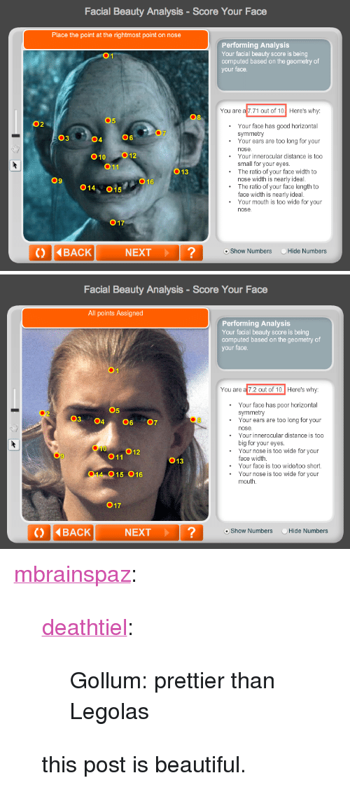 """Beautiful, Target, and Tumblr: Facial Beauty Analysis-Score Your Face  Place the point at the rightmost point on nose  Performing Analysis  Your facial beauty score is being  computed based on the geometry of  your face  You are a 7.71 out of 10 Here's why:  08  5  02  Your face has good horizontal  Your ears are too long for your  symmetry  03  04  06  010 012  011  Your innerocular distance is too  small for your eyes.  The ratio of your face width to  O13  09  O16  nose width is nearly ideal.  014, 015  The ratio of your face length to  face width is nearly ideal  Your mouth is too wide for your  nose  017  () 4BACK  NEXT?  oShow Numbers Hide Numbers   Facial Beauty Analysis-Score Your Face  All points Assigned  Performing Analysis  Your facial beauty score is being  computed based on the geometry of  your face.  You are a 7.2 out of 10.  Here's why:  Your face has poor horizontal  symmetry  05  03 4607  02  .Your ears are too long for your  nose  Your innerocular distance is too  big for your eyes  Your nose is too wide for your  010  O11  013  face width  Your face is too wide/too short.  014 015 016  .Your nose is too wide for your  mouth  017  NEXT?  o Show Numbers  Hide N <p><a class=""""tumblr_blog"""" href=""""http://mbrainspaz.tumblr.com/post/38714831874/deathtiel-gollum-prettier-than-legolas-this"""" target=""""_blank"""">mbrainspaz</a>:</p> <blockquote> <p><a class=""""tumblr_blog"""" href=""""http://deathtiel.tumblr.com/post/38669291381/gollum-prettier-than-legolas"""" target=""""_blank"""">deathtiel</a>:</p> <blockquote> <p>Gollum: prettier than Legolas</p> </blockquote> <p>this post is beautiful.</p> </blockquote>"""