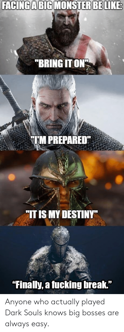 "Be Like, Destiny, and Fucking: FACING A BIG MONSTER BE LIKE  ""BRING IT ON  TM PREPARED  ""IT IS MY DESTINY""  ""Finally, a fucking break."" Anyone who actually played Dark Souls knows big bosses are always easy."