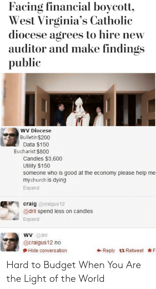 Budget, Craig, and Good: Facing financial boycott  West Virginia's Catholic  diocese agrees to hire new  auditor and make findings  public  wV Diocese  Bulletin $200  Data $150  Eucharist $800  Candles $3,600  Utility $150  someone who is good at the economy please help me  mychurch is dying  Expand  craig @craigus 12  @dril spend less on candles  Expand  wv @dril  @craigus12 no  Hide conversation  Reply t3 Retweet F Hard to Budget When You Are the Light of the World