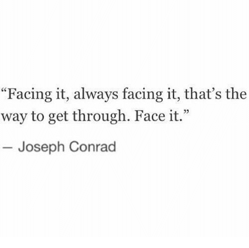 "Face, Joseph Conrad, and Conrad: ""Facing it, always facing it, that's the  way to get through. Face it.""  Joseph Conrad"