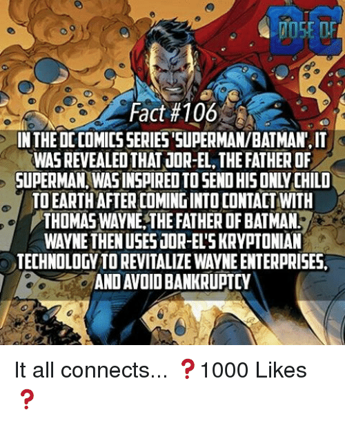 thomas wayne: Fact#106  IN THE DCCOMICSSERIES SUPERMAN/BATMAN,IT  WASREVEALEOTHAT JOR-EL THEFATHER OF  SUPERMAN WASINSPIREDTOSENDHIS ONLY CHILD  TOEARTHAFTER COMING INTOCONTACT WITH  THOMAS WAYNE THE FATHER OF BATMANI  WAYNE THEN USES JOR-ELSKRYPTONIAN  TECHNOLOGY TOREVITALIZEWAYNEENTERPRISES.  ANDAVOIDBANKRUPTCY It all connects... ❓1000 Likes❓
