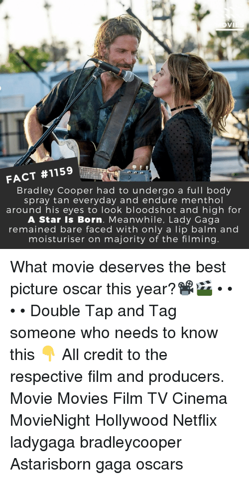 a star is born: FACT #1159  Bradley Cooper had to undergo a full body  spray tan everyday and endure menthol  around his eyes to look bloodshot and high for  A Star Is Born. Meanwhile, Lady Gaga  remained bare faced with only a lip balm and  moisturiser on majority of the filming What movie deserves the best picture oscar this year?📽️🎬 • • • • Double Tap and Tag someone who needs to know this 👇 All credit to the respective film and producers. Movie Movies Film TV Cinema MovieNight Hollywood Netflix ladygaga bradleycooper Astarisborn gaga oscars