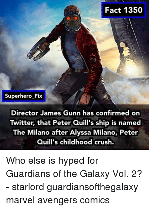 Alyssa Milano: Fact 1350  Superhero Fix  Director James Gunn has confirmed on  Twitter, that Peter Quill's ship is named  The Milano after Alyssa Milano, Peter  Quill's childhood crush. Who else is hyped for Guardians of the Galaxy Vol. 2? - starlord guardiansofthegalaxy marvel avengers comics