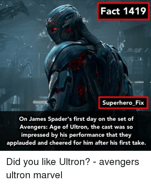 avengers age of ultron: Fact 1419  Superhero Fix  On James Spader's first day on the set of  Avengers: Age of Ultron, the cast was so  impressed by his performance that they  applauded and cheered for him after his first take. Did you like Ultron? - avengers ultron marvel