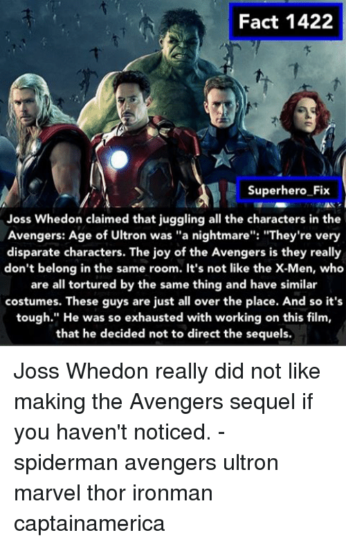 "avengers age of ultron: Fact 1422  Superhero Fix  Joss Whedon claimed that juggling all the characters in the  Avengers: Age of Ultron was ""a nightmare  ""They're very  disparate characters. The joy of the Avengers is they really  don't belong in the same room. It's not like the X-Men, who  are all tortured by the same thing and have similar  costumes. These guys are just all over the place. And so it's  tough."" He was so exhausted with working on this film,  that he decided not to direct the sequels. Joss Whedon really did not like making the Avengers sequel if you haven't noticed. - spiderman avengers ultron marvel thor ironman captainamerica"