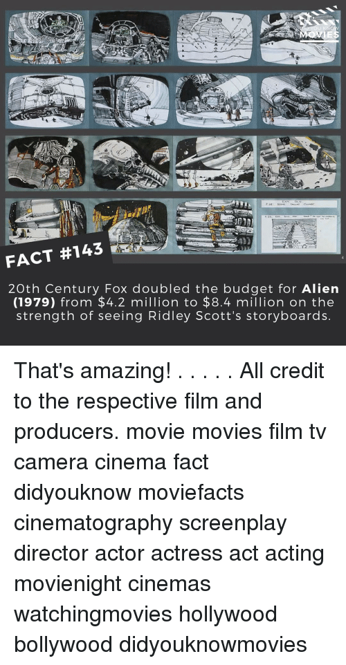 Memes, Aliens, and Alien: FACT #143  20th Century Fox doubled the budget for Alien  (1979) from $4.2 million to $8.4 million on the  strength of seeing Ridley Scott's storyboards That's amazing! . . . . . All credit to the respective film and producers. movie movies film tv camera cinema fact didyouknow moviefacts cinematography screenplay director actor actress act acting movienight cinemas watchingmovies hollywood bollywood didyouknowmovies