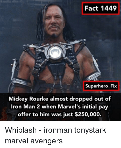 initiation: Fact 1449  Superhero Fix  Mickey Rourke almost dropped out of  Iron Man 2 when Marvel's initial pay  offer to him was just $250,000. Whiplash - ironman tonystark marvel avengers