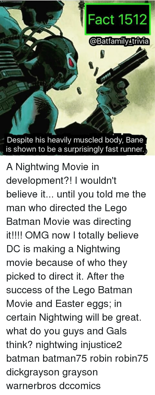 Bane, Batman, and Easter: Fact 1512  Batfamily trivia  Despite his heavily muscled body, Bane  is shown to be a surprisingly fast runner A Nightwing Movie in development?! I wouldn't believe it... until you told me the man who directed the Lego Batman Movie was directing it!!!! OMG now I totally believe DC is making a Nightwing movie because of who they picked to direct it. After the success of the Lego Batman Movie and Easter eggs; in certain Nightwing will be great. what do you guys and Gals think? nightwing injustice2 batman batman75 robin robin75 dickgrayson grayson warnerbros dccomics