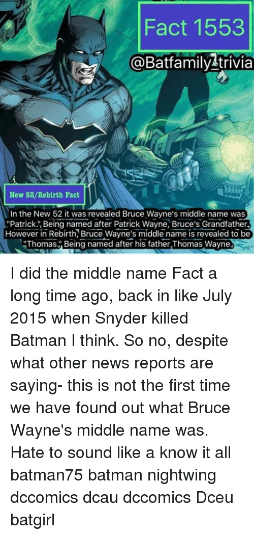 """thomas wayne: Fact 1553  a Batfamily trivia  New 52/Re birth Fact  In the New 52 it was revealed Bruce Wayne's middle name was  """"Patrick. Being named after Patrick Wayne, Bruce's Grandfather.  However in Rebirth, Bruce Wayne's middle name is revealed to be  Thomas Being named after his father,Thomas Wayne I did the middle name Fact a long time ago, back in like July 2015 when Snyder killed Batman I think. So no, despite what other news reports are saying- this is not the first time we have found out what Bruce Wayne's middle name was. Hate to sound like a know it all batman75 batman nightwing dccomics dcau dccomics Dceu batgirl"""