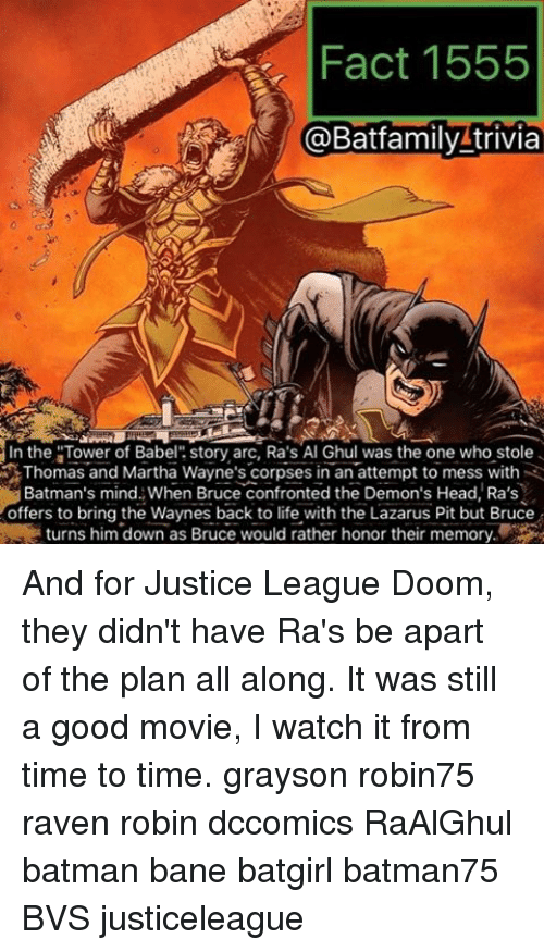 """ravenous: Fact 1555  @Batfamily trivia  In the """"Tower of Babel  story arc, Ra's Al Ghul was the one who stole  Thomas and Martha Wayne's corpses in an attempt to mess with  Batman's mind When Bruce confronted the Demon's Head, Ra's  offers to bring the Waynes back to life with the Lazarus Pit but Bruce  turns him down as Bruce would rather honor their memory And for Justice League Doom, they didn't have Ra's be apart of the plan all along. It was still a good movie, I watch it from time to time. grayson robin75 raven robin dccomics RaAlGhul batman bane batgirl batman75 BVS justiceleague"""