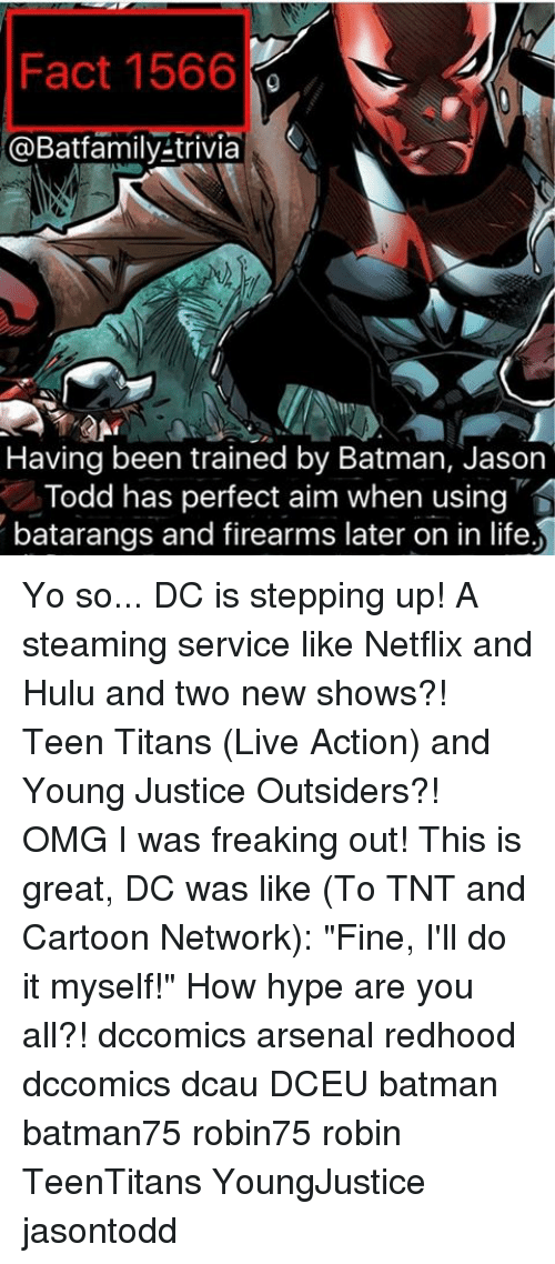 "outsiders: Fact 1566  @Batfamily-trivia  S  Having been trained by Batman, Jason  Todd has perfect aim when using  batarangs and firearms later on in life Yo so... DC is stepping up! A steaming service like Netflix and Hulu and two new shows?! Teen Titans (Live Action) and Young Justice Outsiders?! OMG I was freaking out! This is great, DC was like (To TNT and Cartoon Network): ""Fine, I'll do it myself!"" How hype are you all?! dccomics arsenal redhood dccomics dcau DCEU batman batman75 robin75 robin TeenTitans YoungJustice jasontodd"
