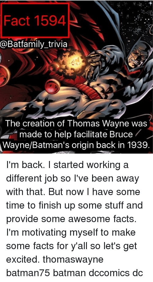 thomas wayne: Fact 1594  @Batfamily trivia  The creation of Thomas Wayne was  made to help facilitate Bruce  Wayne/Batman's origin back in 1939. I'm back. I started working a different job so I've been away with that. But now I have some time to finish up some stuff and provide some awesome facts. I'm motivating myself to make some facts for y'all so let's get excited. thomaswayne batman75 batman dccomics dc