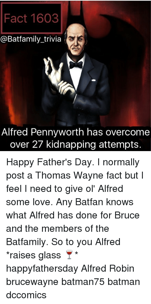 thomas wayne: Fact 1603  @Batfamily trivia  Alfred Pennyworth has overcome  over 27 kidnapping attempts. Happy Father's Day. I normally post a Thomas Wayne fact but I feel I need to give ol' Alfred some love. Any Batfan knows what Alfred has done for Bruce and the members of the Batfamily. So to you Alfred *raises glass 🍷* happyfathersday Alfred Robin brucewayne batman75 batman dccomics