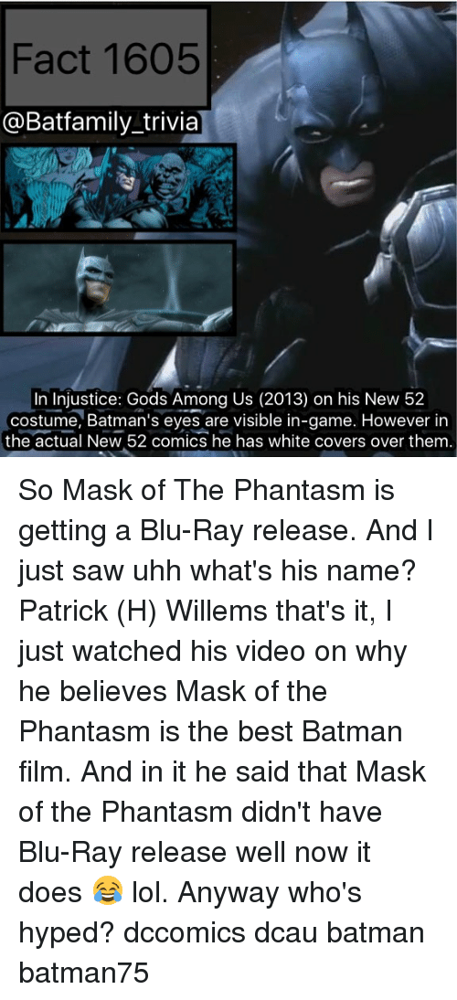 Best Batman: Fact 1605  @Bat family trivia  In Injustice: Gods Among Us (2013) on his New 52  costume, Batman's eyes are visible in-game. However in  the actual New 52 comics he has white covers over them. So Mask of The Phantasm is getting a Blu-Ray release. And I just saw uhh what's his name? Patrick (H) Willems that's it, I just watched his video on why he believes Mask of the Phantasm is the best Batman film. And in it he said that Mask of the Phantasm didn't have Blu-Ray release well now it does 😂 lol. Anyway who's hyped? dccomics dcau batman batman75