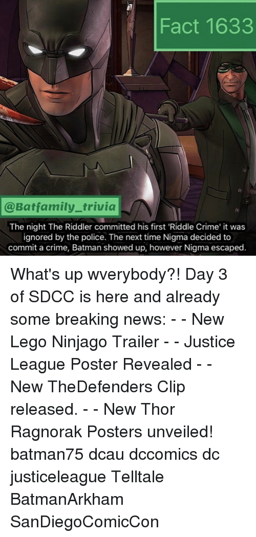 ninjago: Fact 1633  @Batfamily_trivia  The night The Riddler committed his first 'Riddle Crime' it was  ignored by the police. The next time Nigma decided to  commit a crime, Batman showed up, however Nigma escaped. What's up wverybody?! Day 3 of SDCC is here and already some breaking news: - - New Lego Ninjago Trailer - - Justice League Poster Revealed - - New TheDefenders Clip released. - - New Thor Ragnorak Posters unveiled! batman75 dcau dccomics dc justiceleague Telltale BatmanArkham SanDiegoComicCon