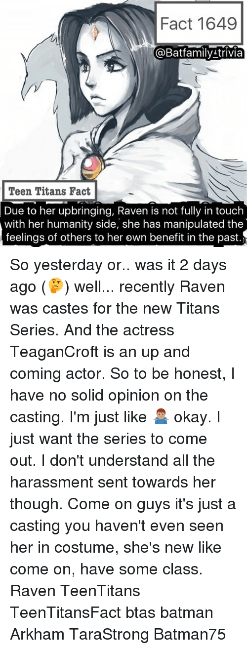 the casting: Fact 1649  @Batfamily trivia  Teen Titans Fact  Due to her upbringing, Raven is not fully in touch  with her humanity side, she has manipulated the  feelings of others to her own benefit in the past. So yesterday or.. was it 2 days ago (🤔) well... recently Raven was castes for the new Titans Series. And the actress TeaganCroft is an up and coming actor. So to be honest, I have no solid opinion on the casting. I'm just like 🤷🏽♂️ okay. I just want the series to come out. I don't understand all the harassment sent towards her though. Come on guys it's just a casting you haven't even seen her in costume, she's new like come on, have some class. Raven TeenTitans TeenTitansFact btas batman Arkham TaraStrong Batman75
