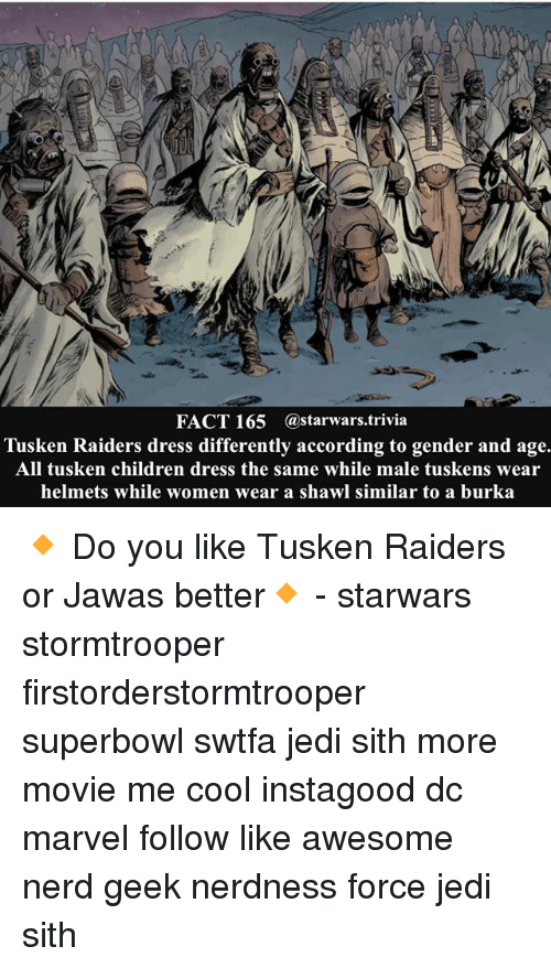 Children, Jedi, and Memes: FACT 165 @starwars trivia  Tusken Raiders dress differently according to gender and age.  All tusken children dress the same while male tuskens wear  helmets while women wear a shawl similar to a burka 🔸 Do you like Tusken Raiders or Jawas better🔸 - starwars stormtrooper firstorderstormtrooper superbowl swtfa jedi sith more movie me cool instagood dc marvel follow like awesome nerd geek nerdness force jedi sith