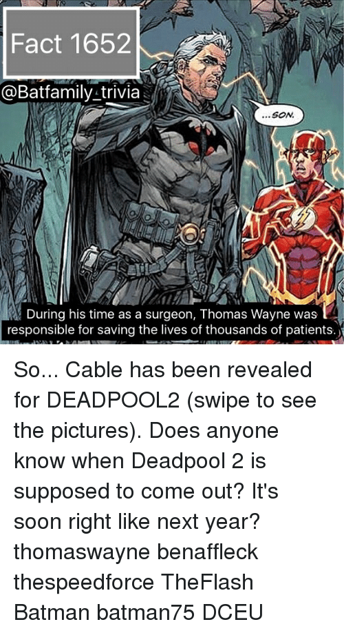 thomas wayne: Fact 1652  @Batfamily-trivia  ...SON  During his time as a surgeon, Thomas Wayne was  responsible for saving the lives of thousands of patients.) So... Cable has been revealed for DEADPOOL2 (swipe to see the pictures). Does anyone know when Deadpool 2 is supposed to come out? It's soon right like next year? thomaswayne benaffleck thespeedforce TheFlash Batman batman75 DCEU