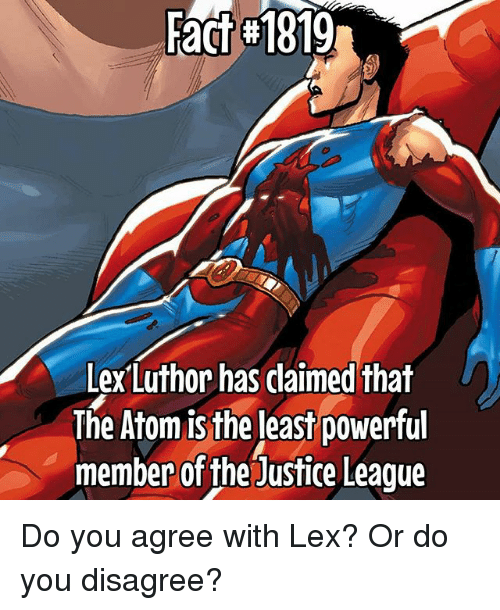 Lex Luthor: Fact 1819  Lex Luthor has daimed that  The Atom is the least powerful  member of the Justice League Do you agree with Lex? Or do you disagree?