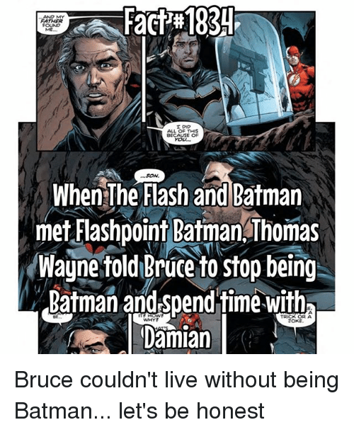 thomas wayne: Fact  183  AND MY  FATHER  ME.  I DID  ALL OF THIS  BECAUSE OF  YoU...  When The Flash and Batman  met Flashpoint Batman Thomas  Wayne told Bruce to stop being  Batman andspendtime with  Damian  TRICK OR A Bruce couldn't live without being Batman... let's be honest