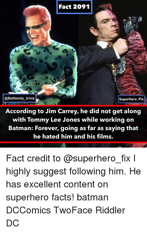 tommy: Fact 2091  @Batfamily_trivia  Superhero Fix  According to Jim Carrey, he did not get along  with Tommy Lee Jones while working on  Batman: Forever, going as far as saying that  he hated him and his films. Fact credit to @superhero_fix I highly suggest following him. He has excellent content on superhero facts! batman DCComics TwoFace Riddler DC