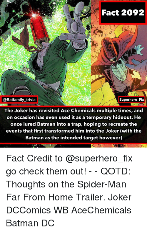 the batman: Fact 2092  @Batfamily_trivia  Superhero Fix  The Joker has revisited Ace Chemicals multiple times, and  on occasion has even used it as a temporary hideout. He  once lured Batman into a trap, hoping to recreate the  events that first transformed him into the Joker (with the  Batman as the intended target however) Fact Credit to @superhero_fix go check them out! - - QOTD: Thoughts on the Spider-Man Far From Home Trailer. Joker DCComics WB AceChemicals Batman DC