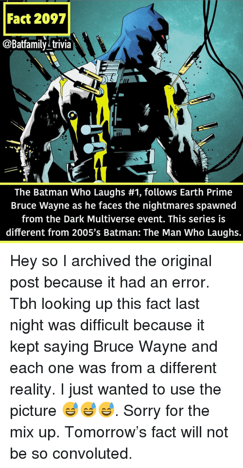 Batman, Memes, and Sorry: Fact 2097  @Batfamily^trivia  The Batman Who Laughs #1, follows Earth Prime  Bruce Wayne as he faces the nightmares spawned  from the Dark Multiverse event. This series is  different from 2005's Batman: The Man Who Laughs. Hey so I archived the original post because it had an error. Tbh looking up this fact last night was difficult because it kept saying Bruce Wayne and each one was from a different reality. I just wanted to use the picture 😅😅😅. Sorry for the mix up. Tomorrow's fact will not be so convoluted.