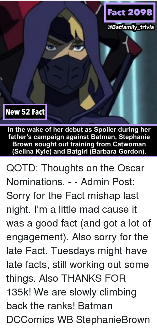 Batman, Climbing, and Facts: Fact 2098  @Batfamily_trivia  New 52 Fact  In the wake of her debut as Spoiler during her  father's campaign against Batman, Stephanie  Brown sought out training from Catwoman  (Selina Kyle) and Batgirl (Barbara Gordon). QOTD: Thoughts on the Oscar Nominations. - - Admin Post: Sorry for the Fact mishap last night. I'm a little mad cause it was a good fact (and got a lot of engagement). Also sorry for the late Fact. Tuesdays might have late facts, still working out some things. Also THANKS FOR 135k! We are slowly climbing back the ranks! Batman DCComics WB StephanieBrown