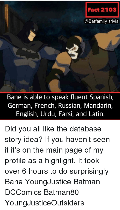 Bane, Batman, and Memes: Fact 2103  @Batfamily_trivia  Bane is able to speak fluent Spanish,  German, French, Russian, Mandarin,  English, Urdu, Farsi, and Latin. Did you all like the database story idea? If you haven't seen it it's on the main page of my profile as a highlight. It took over 6 hours to do surprisingly Bane YoungJustice Batman DCComics Batman80 YoungJusticeOutsiders