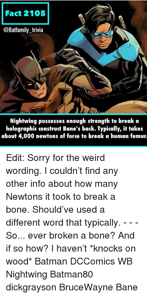 Bane, Batman, and Memes: Fact 2105  @Batfamily trivia  Nightwing possesses enough strength to break a  holographic construct Bane's back. Typically, it takes  about 4,000 newtons of force to break a human femur. Edit: Sorry for the weird wording. I couldn't find any other info about how many Newtons it took to break a bone. Should've used a different word that typically. - - - So... ever broken a bone? And if so how? I haven't *knocks on wood* Batman DCComics WB Nightwing Batman80 dickgrayson BruceWayne Bane