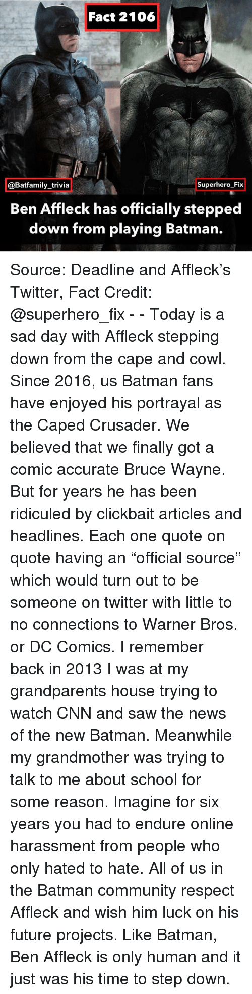 """Batman, cnn.com, and Community: Fact 2106  @Batfamily_trivia  Superhero Fix  Ben Affleck has officially stepped  down from playing Batman. Source: Deadline and Affleck's Twitter, Fact Credit: @superhero_fix - - Today is a sad day with Affleck stepping down from the cape and cowl. Since 2016, us Batman fans have enjoyed his portrayal as the Caped Crusader. We believed that we finally got a comic accurate Bruce Wayne. But for years he has been ridiculed by clickbait articles and headlines. Each one quote on quote having an """"official source"""" which would turn out to be someone on twitter with little to no connections to Warner Bros. or DC Comics. I remember back in 2013 I was at my grandparents house trying to watch CNN and saw the news of the new Batman. Meanwhile my grandmother was trying to talk to me about school for some reason. Imagine for six years you had to endure online harassment from people who only hated to hate. All of us in the Batman community respect Affleck and wish him luck on his future projects. Like Batman, Ben Affleck is only human and it just was his time to step down."""