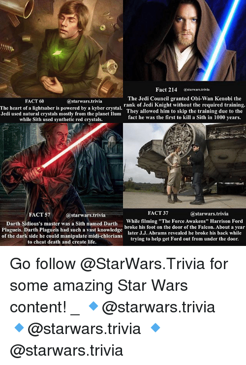 """Obi-Wan Kenobi: Fact 214 @starwars.trivia  The Jedi Council granted Obi-Wan Kenobi the  rank of Jedi Knight without the required training.  They allowed him to skip the training due to the  fact he was the first to kill a Sith in 1000 years.  FACT 60  @starwars.trivia  The heart of a lightsaber is powered by a kyber crystal  Jedi used natural crystals mostly from the planet Ilum  while Sith used synthetic red crystals.  FACT 57@starwars.trivia  FACT 37  @starwars.trivia  Darth siaiousls master was sith pamed Darth While filming """"The Force Awakens"""" Harrison Ford  Plagueis. Darth Plagueis had such a vast knowledge l  of the dark side he could manipulate midi-chlorians  broke his foot on the door of the Falcon. About a year  later J.J. Abrams revealed he broke his back while  trying to help get Ford out from under the door.  to cheat death and create life Go follow @StarWars.Trivia for some amazing Star Wars content! _ 🔹@starwars.trivia 🔹@starwars.trivia 🔹@starwars.trivia"""