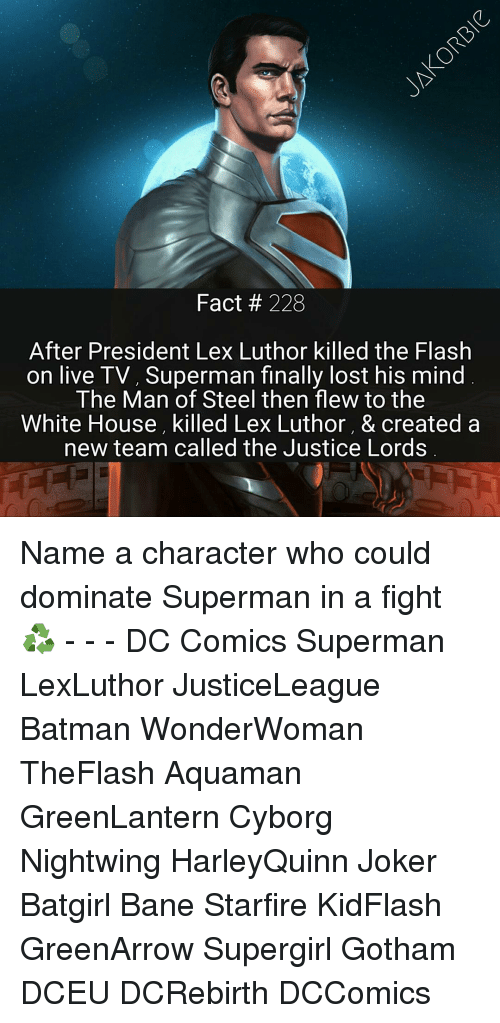 Lex Luthor: Fact 228  After President Lex Luthor killed the Flash  on live TV, Superman finally lost his mind  The Man of Steel then flew to the  White House, killed Lex Luthor, & created a  new team called the Justice Lords Name a character who could dominate Superman in a fight ♻ - - - DC Comics Superman LexLuthor JusticeLeague Batman WonderWoman TheFlash Aquaman GreenLantern Cyborg Nightwing HarleyQuinn Joker Batgirl Bane Starfire KidFlash GreenArrow Supergirl Gotham DCEU DCRebirth DCComics