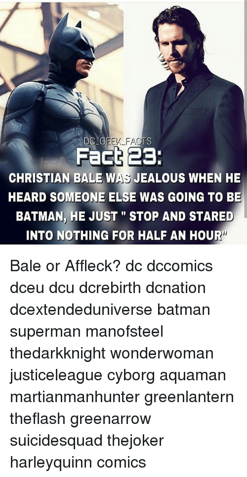 "Be Batman: Fact 23:  CHRISTIAN BALE WAS JEALOUS WHEN HE  HEARD SOMEONE ELSE WAS GOING TO BE  BATMAN, HE JUST""STOP AND STARED  INTO NOTHING FOR HALF AN HOUR Bale or Affleck? dc dccomics dceu dcu dcrebirth dcnation dcextendeduniverse batman superman manofsteel thedarkknight wonderwoman justiceleague cyborg aquaman martianmanhunter greenlantern theflash greenarrow suicidesquad thejoker harleyquinn comics"