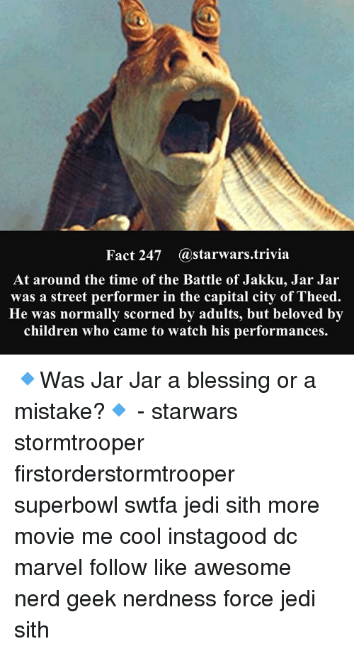 Jarreds: Fact 247 astarwars.trivia  At around the time of the Battle of Jakku, Jar Jar  was a street performer in the capital city of Theed.  He was normally scorned by adults, but beloved by  children who came to watch his performances. 🔹Was Jar Jar a blessing or a mistake?🔹 - starwars stormtrooper firstorderstormtrooper superbowl swtfa jedi sith more movie me cool instagood dc marvel follow like awesome nerd geek nerdness force jedi sith