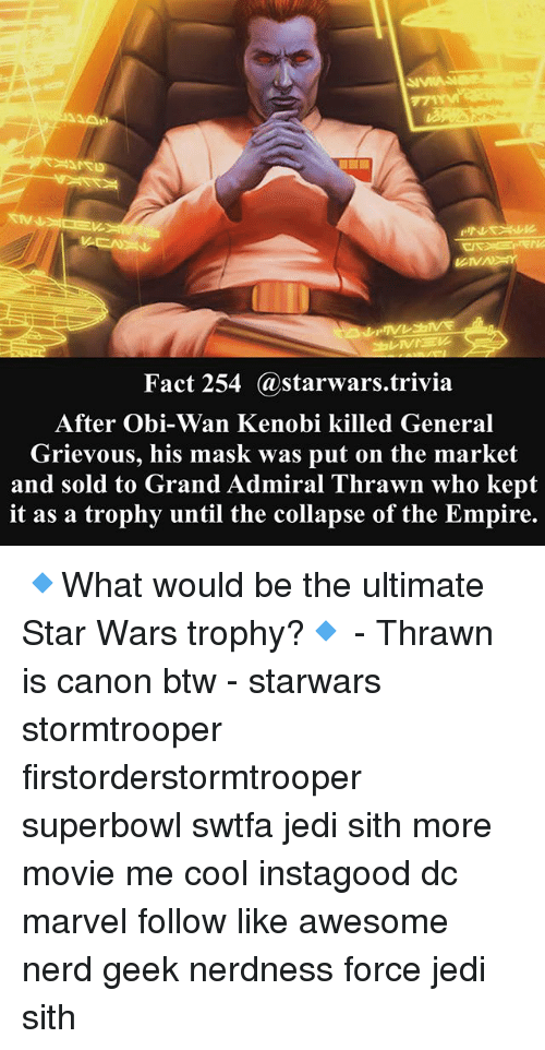 Obi-Wan Kenobi: Fact 254 @starwars.trivia  After Obi-Wan Kenobi killed General  Grievous, his mask was put on the market  and sold to Grand Admiral Thrawn who kept  it as a trophy until the collapse of the Empire. 🔹What would be the ultimate Star Wars trophy?🔹 - Thrawn is canon btw - starwars stormtrooper firstorderstormtrooper superbowl swtfa jedi sith more movie me cool instagood dc marvel follow like awesome nerd geek nerdness force jedi sith