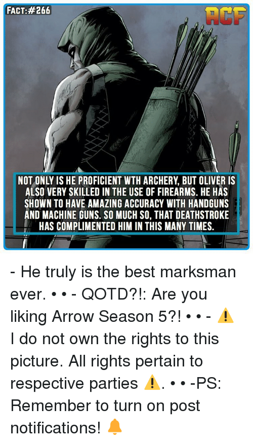 Proficious: FACT: #266  NOT ONLY IS HE PROFICIENT WTH ARCHERY BUT OLIVER IS  ALSO VERY SKILLED IN THE USE OF FIREARMS. HE HAS  SHOWN TO HAVE AMAZING ACCURACY WITH HANDGUNS  AND MACHINE GUNS. SO MUCH SO, THAT DEATHSTROKE  HAS COMPLIMENTED HIM IN THIS MANY TIMES - He truly is the best marksman ever. • • - QOTD?!: Are you liking Arrow Season 5?! • • - ⚠️ I do not own the rights to this picture. All rights pertain to respective parties ⚠️. • • -PS: Remember to turn on post notifications! 🔔