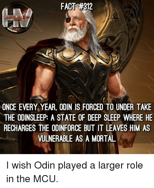 Odin: FACT #312  ONCE EVERY YEAR, ODIN IS FORCED TO UNDER TAKE  THE ODINSLEEP: A STATE OF DEEP SLEEP WHERE HE  RECHARGES THE ODINFORCE BUT IT LEAVES HIM AS  VULNERABLE AS A MORTAL I wish Odin played a larger role in the MCU.
