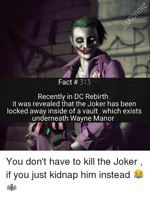 Underneathe: Fact # 313  Recently in DC Rebirth  it was revealed that the Joker has been  ocked away inside of a vault, which exists  underneath Wayne Manor You don't have to kill the Joker , if you just kidnap him instead 😂 🦇