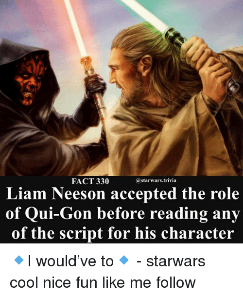 Liam Neeson, Memes, and Cool: FACT 330  @starwars.trivia  Liam Neeson accepted the role  of Qui-Gon before reading any  of the script for his character 🔹I would've to🔹 - starwars cool nice fun like me follow